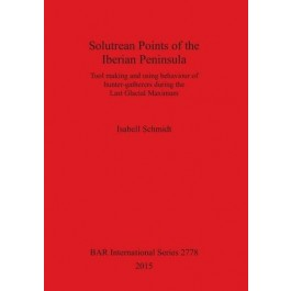 Solutrean Points of the Iberian Peninsula: Tool Making and Using Behaviour of Hunter-Gatherers During the Last Glacial Maximum (British Archaeological Reports International Series)