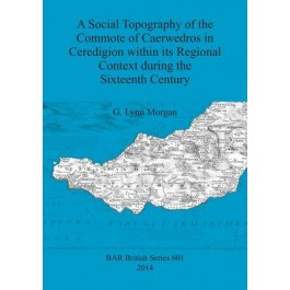 A Social Topography of the Commote of Caerwedros in Ceredigion within its Regional Context during the Sixteenth Century